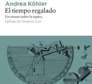 El tiempo regalado, un ensayo sobre la espera; de Andrea Köhler