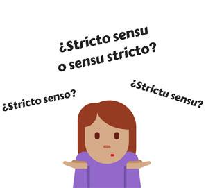 ¿Se dice stricto sensu, strictu sensu, sensu stricto o stricto senso?